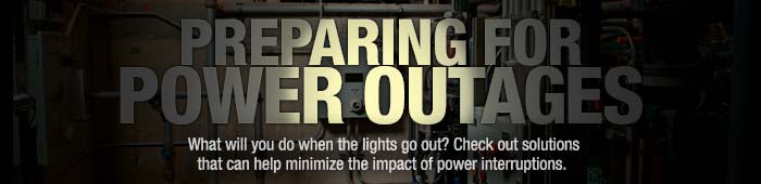 PREPARING FOR  POWER OUTAGES What will you do when the lights go out? Check out solutions that can help minimize the impact of power interruptions.